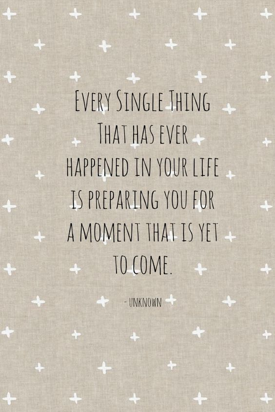 Every single thing that has ever happened in your life is preparing you for a moment that is yet to come.