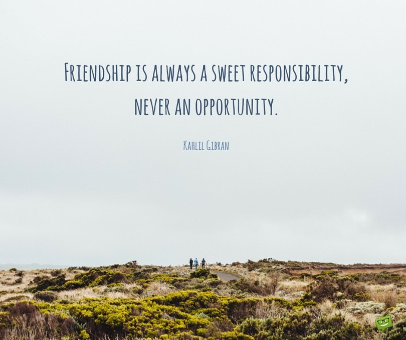 Friendship is always a sweet responsibility, never an opportunity. - Kahlil Gibran