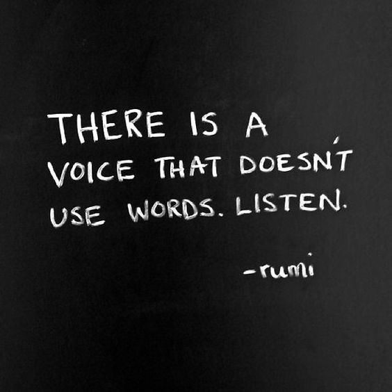 There is a voice that doesn't use words. Listen. - Rumi