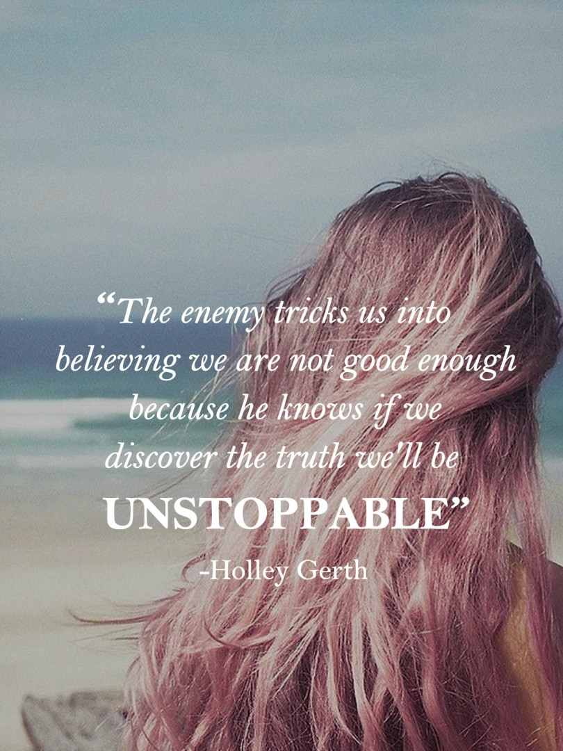 The enemy tricks us into believing we are not good enough because he knows if we discover the truth we'll be unstoppable. - Holley Gerth