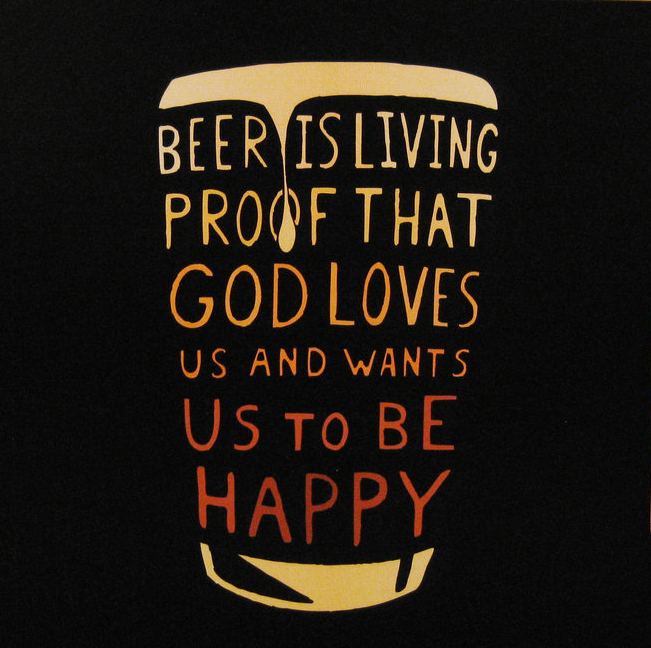 Beer is living proof that God loves us and wants us to be happy. - Benjamin Franklin