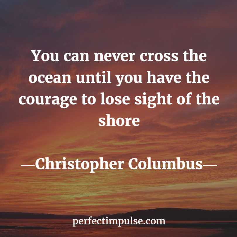 You can never cross the ocean until you have the courage to lose sight of the shore. - Christopher Columbus