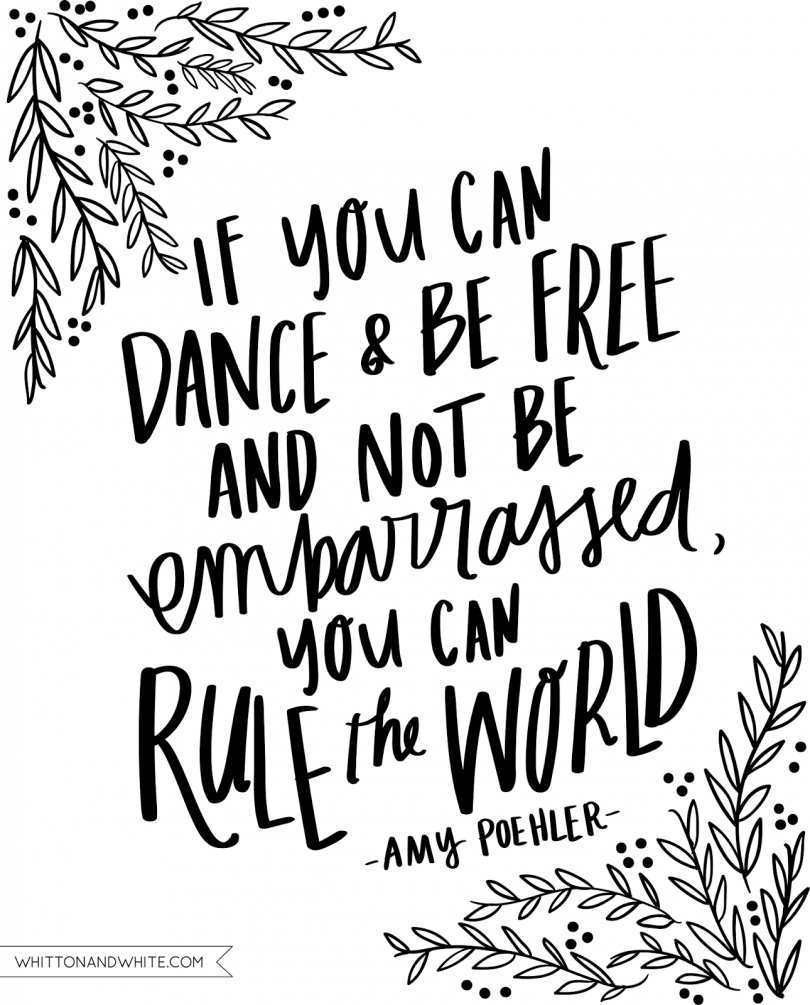 If you can dance & be free and not be embarrassed, you can rule the world. - Amy Poehler