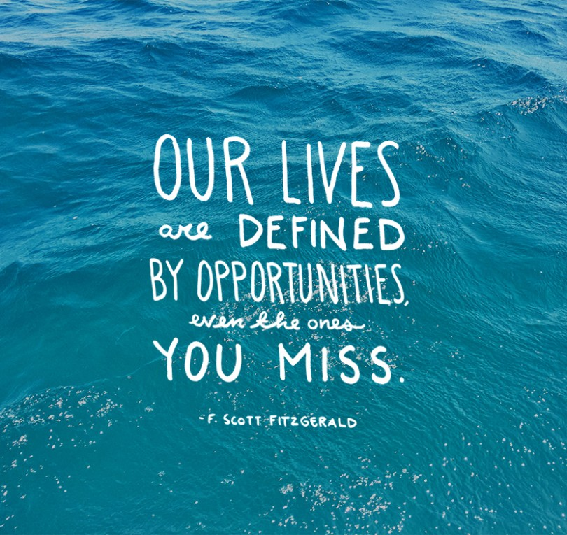 Our lives are defined by opportunities, even the one you miss. - F. Scott Fitzgerald