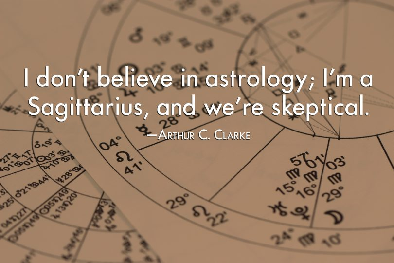 I don't believe in astrology; I'm a Sagittarius, and we're skeptical. - Arthur C. Clarke