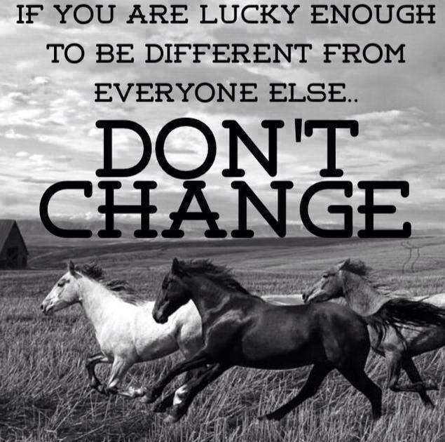 If you are lucky enough to be different from everyone else.. don't change.