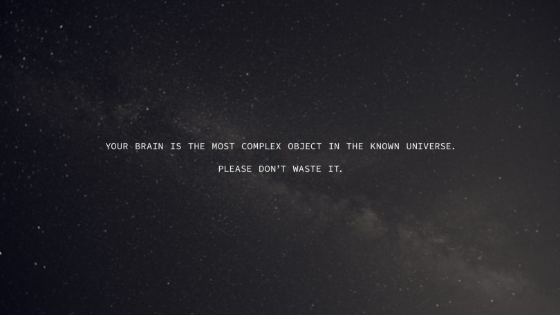 Your brain is the most complex object in the known universe. Please don't waste it.