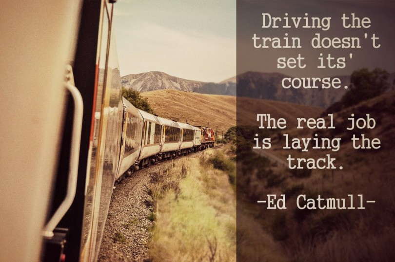 Driving the train doesn't set its course. The real job is laying the track. - Ed Catmull