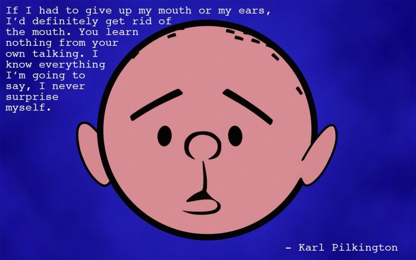 If I had to give up my mouth or my ears, I'd definitely get rid of the mouth. You learn nothing from your own talking. I know everything I'm going to say, I never surprise myself. - Karl Pilkington