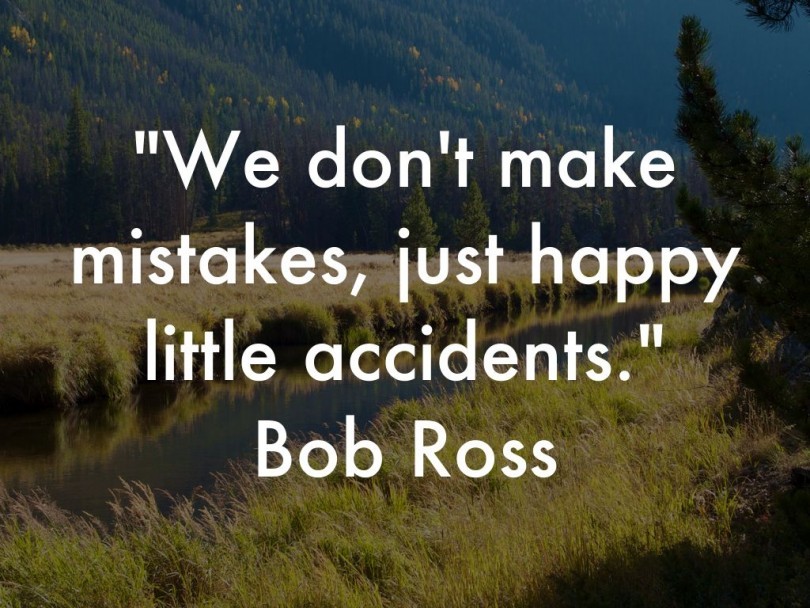 We don't make mistakes, just happy little accidents. - Bob Ross