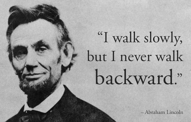 I walk slowly, but I never walk backward. - Abraham Lincoln