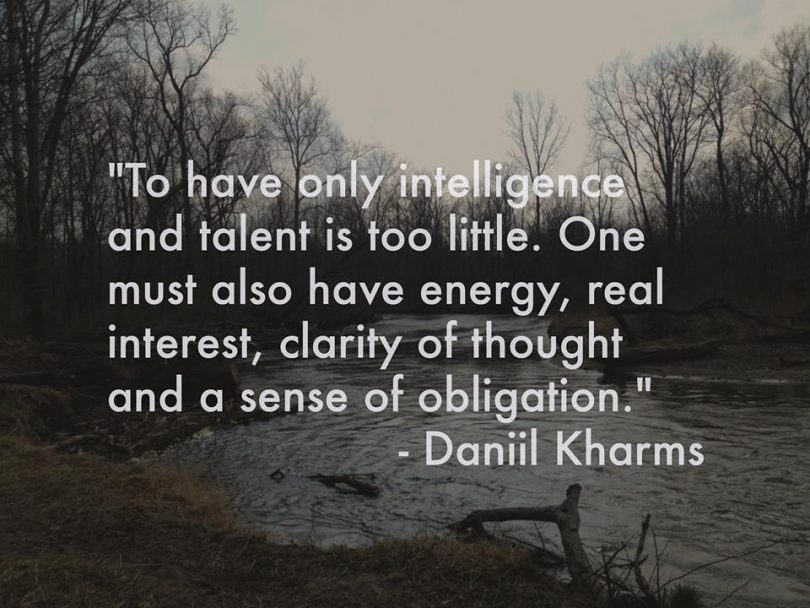 To have only intelligence and talent is too little. One must also have energy, real interest, clarity of thought and a sense of obligation. - Daniil Kharms