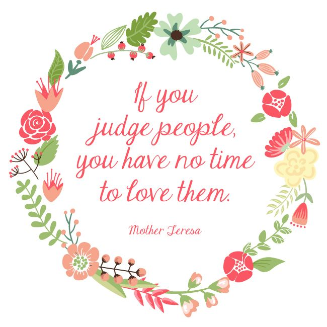 If you judge people you have no time to love them. - Mother Teresa
