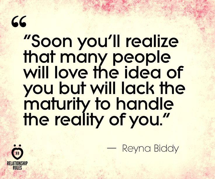 Soon you'll realize that many people will love the idea of you, but will lack the maturity to handle the reality of you. - Reyna Biddy