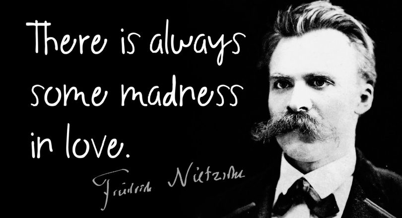 There is always some madness in love. - Friedrich Nietzsche