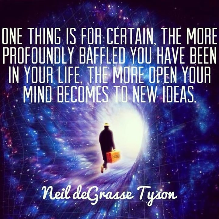 One thing is for certain, the more profoundly baffled you have been in your life, the more open your mind becomes to new ideas. - Neil deGrasse Tyson