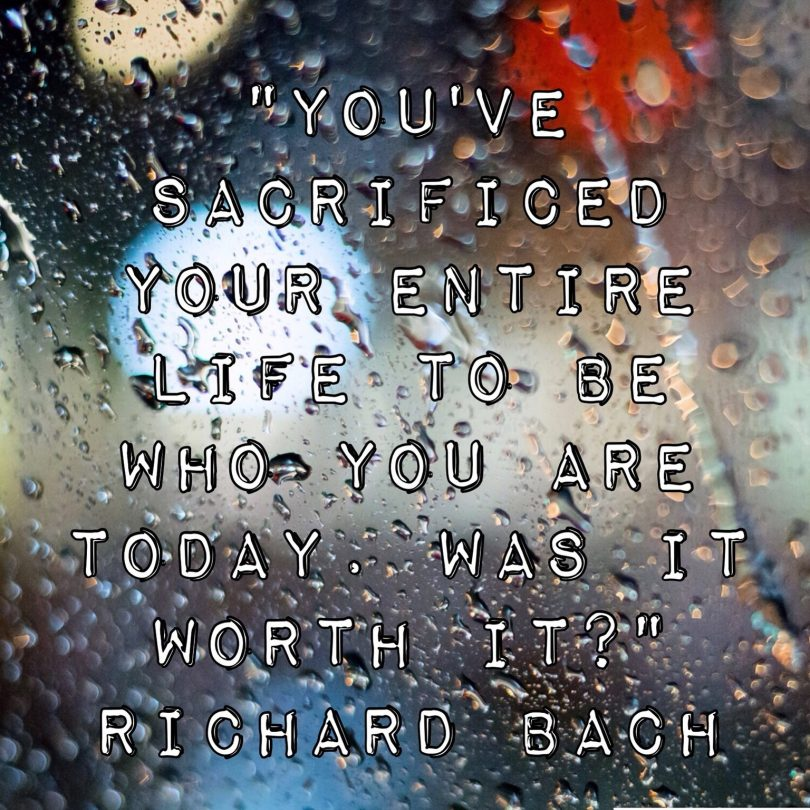 You've sacrificed your entire life to be who you are today, was it worth it? - Richard Bach