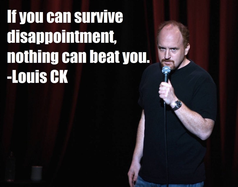 If you can survive disappointment, nothing can beat you. - Louis C.K.