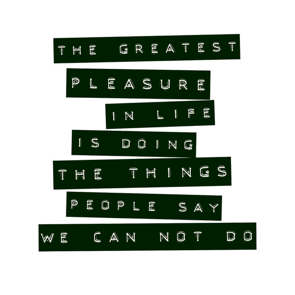 The greatest pleasure in life is doing the things people say we can not do.