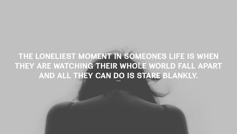 The loneliest moment in someones life is when they are watching their whole world fall apart and all they can do is stare blankly.