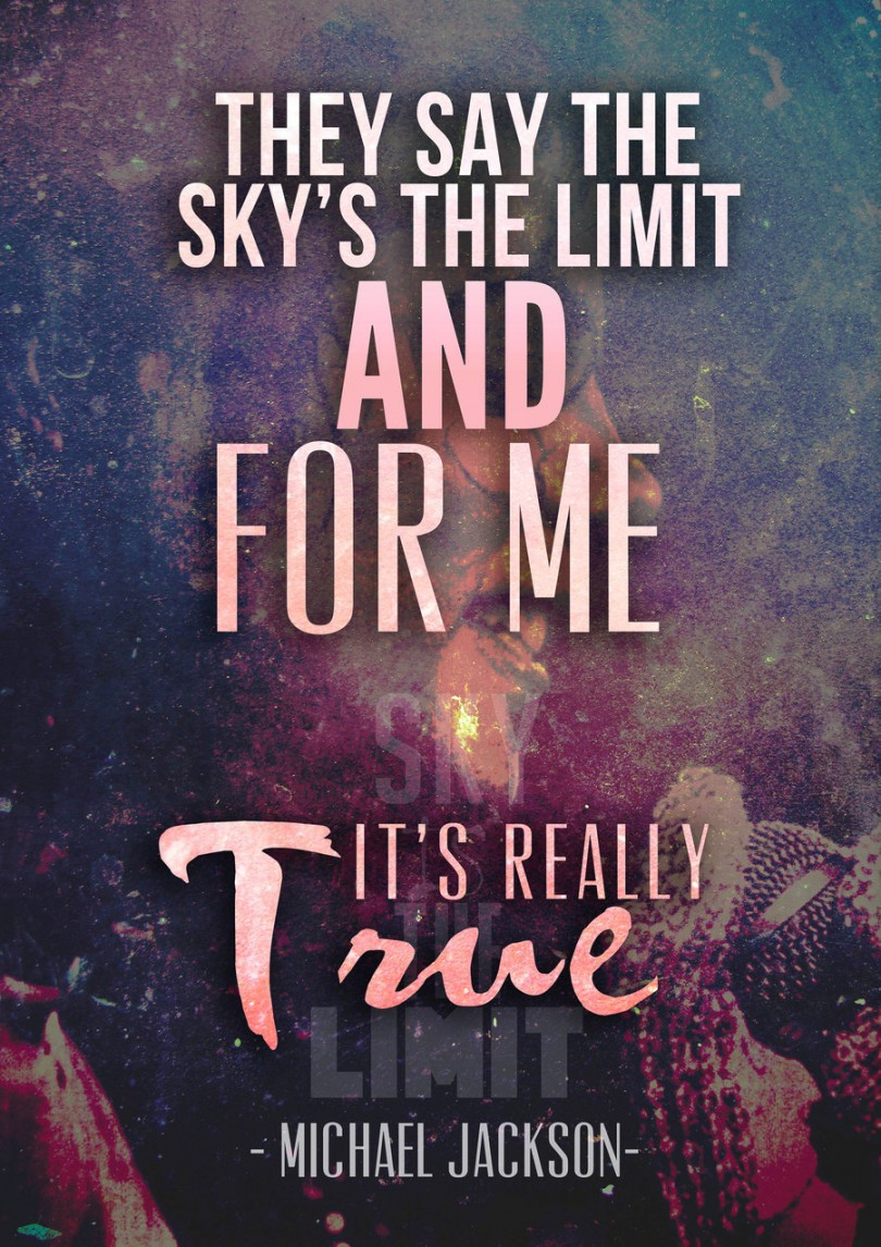 They say the sky's the limit, and for me it's really true. - Michael Jackson