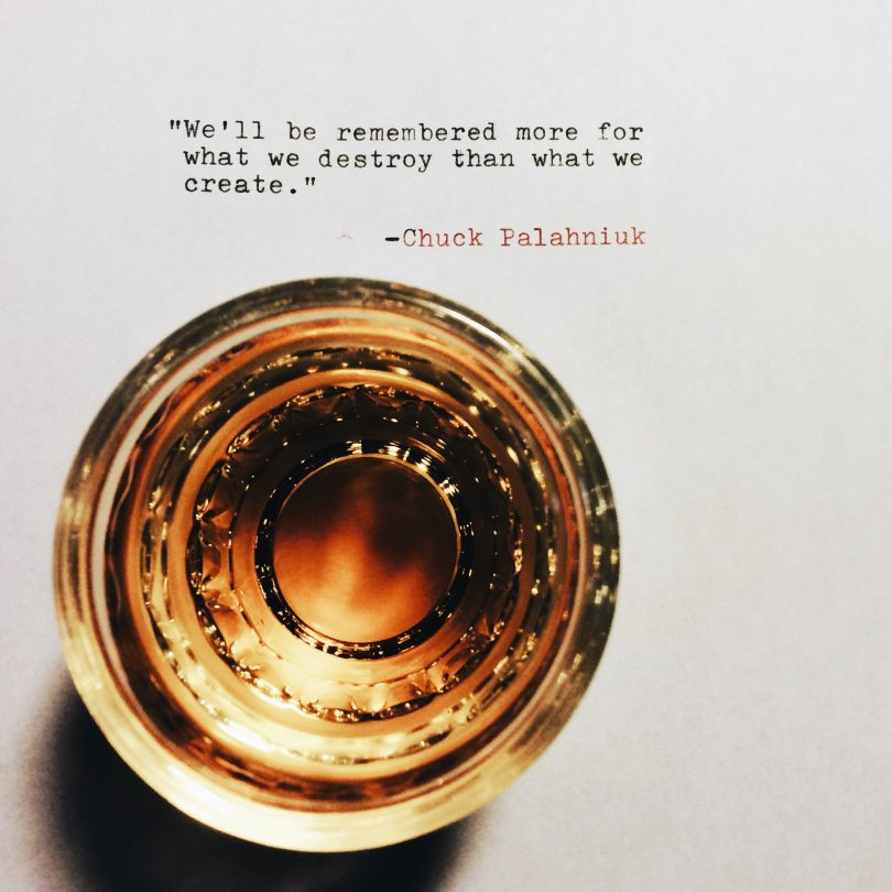 We'll be remembered more for what we destroy than what we create. - Chuck Palahniuk