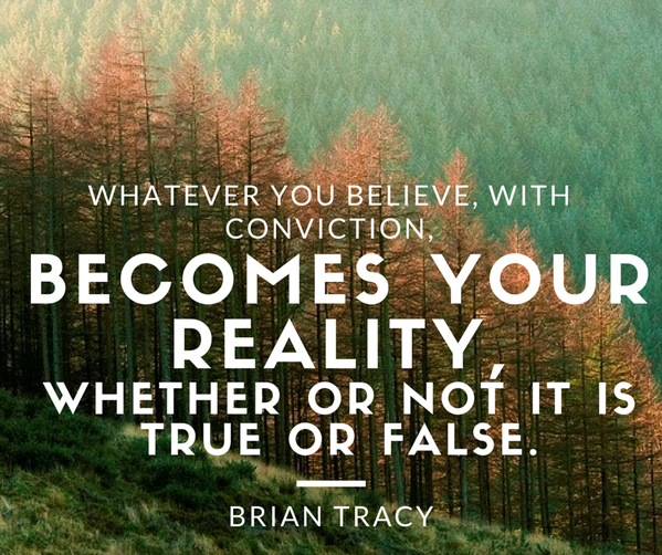 Whatever you believe, with conviction, becomes your reality, whether or not it is true or false. - Brian Tracy