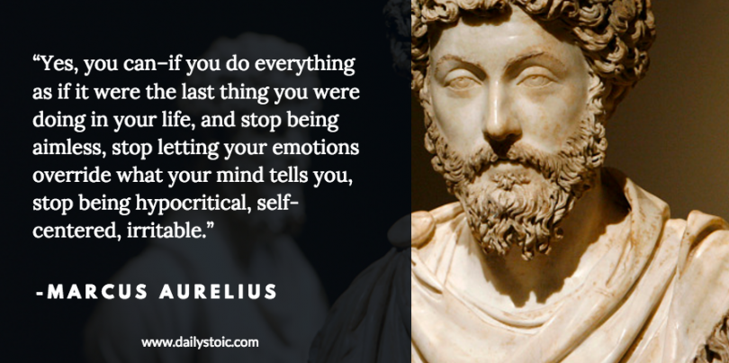 Yes, you can - if you do everything as if it were the last thing you were doing in your life, and stop being aimless, stop letting your emotions override what your mind tells you, stop being hypocritical, self-centered, irritable. - Marcus Aurelius