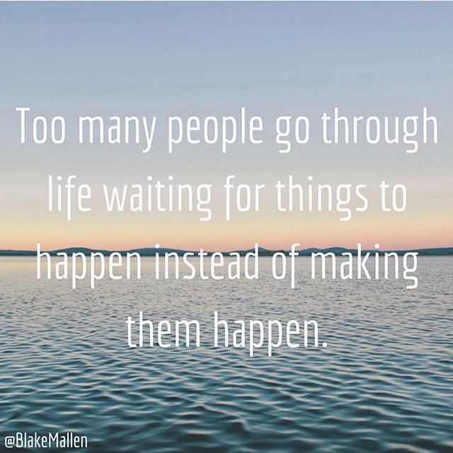 Too many people go through life waiting for things to happen instead of making them happen.