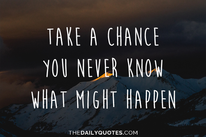 Take a chance, you never know what might happen.