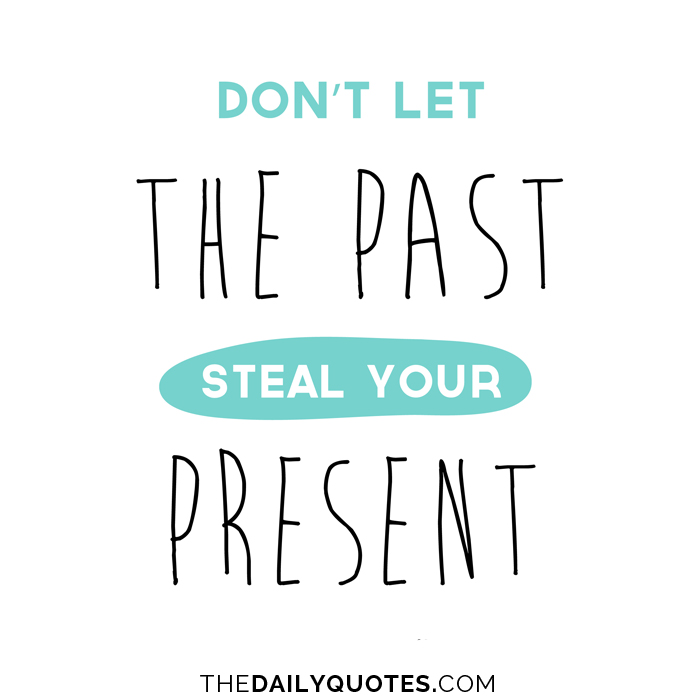 Don't let the past steal your present.