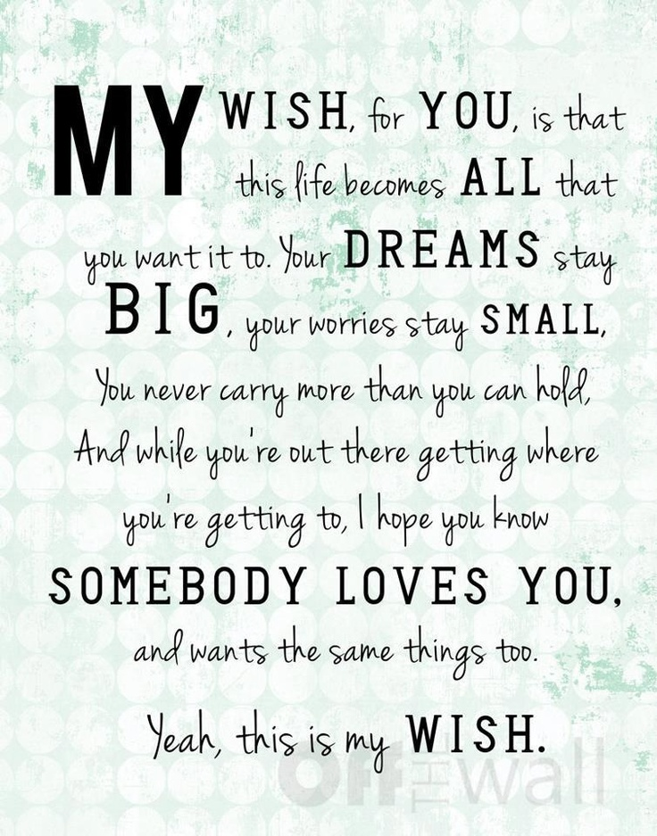 My wish for you, is that this life becomes all that you want it to. Your dreams stay big, your worries stay small, you never carry more than you can hold, and while you're out there getting where you're getting to, I hope you know somebody loves you, and wants the same things too. Yeah, this is my wish.