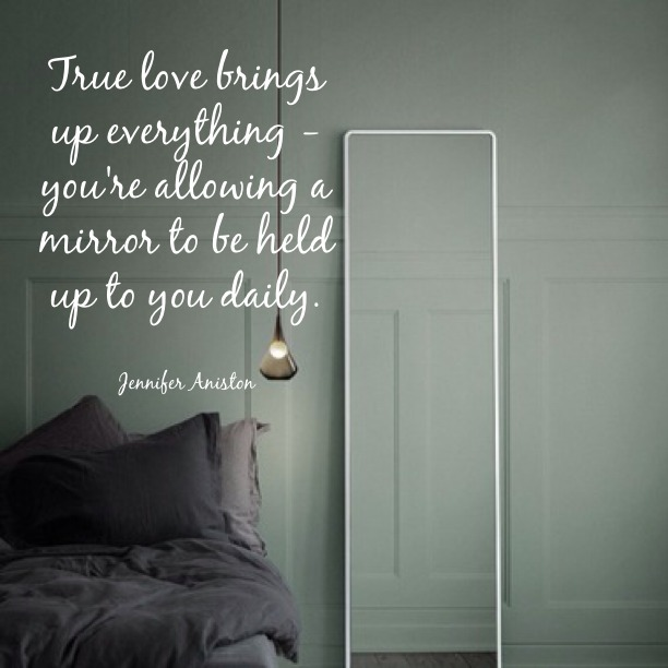 True love brings up everything, you're allowing a mirror to be held up to you daily. - Jennifer Aniston