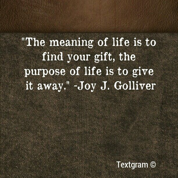 The meaning of life is to find your gift, the purpose of life is to give it away. – Joy J. Golliver