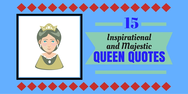 15 Inspirational And Majestic Queen Quotes