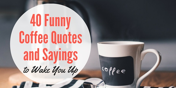 40 Funny Coffee Quotes And Sayings To Wake You Up Word Porn Quotes Love Quotes Life Quotes Inspirational Quotes