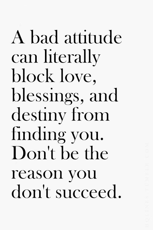 A bad attitude can literally block love, blessings, and destiny from finding you. Don't be the reason you don't succeed.