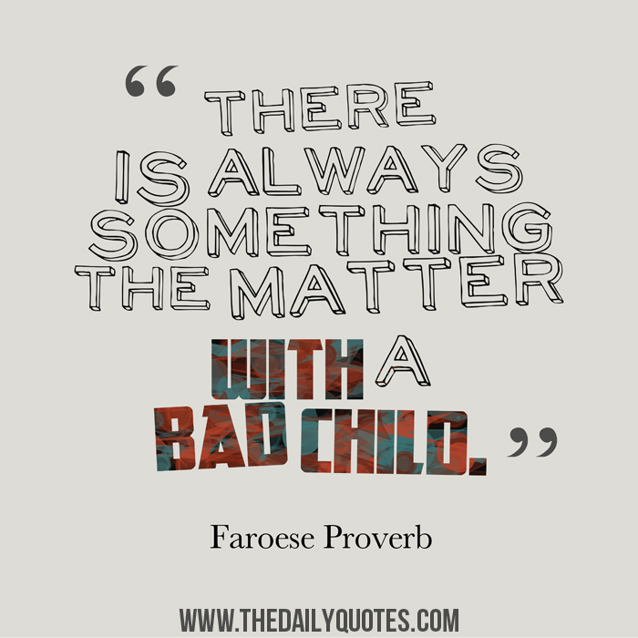 There is always something the matter with a bad child. - Faroese Proverb