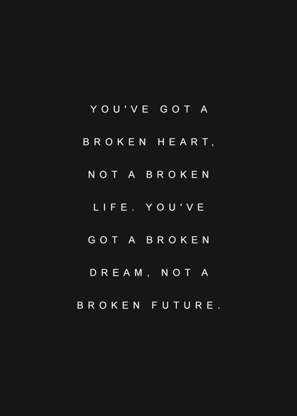 You've got a broken heart, not a broken life. You've got a broken dream, not a broken future.