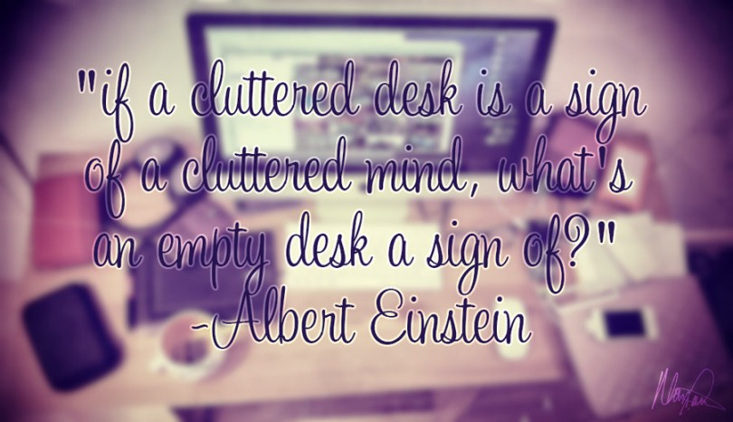 If a cluttered desk is a sign of a cluttered mind, what's an empty desk a sign of? - Albert Einstein