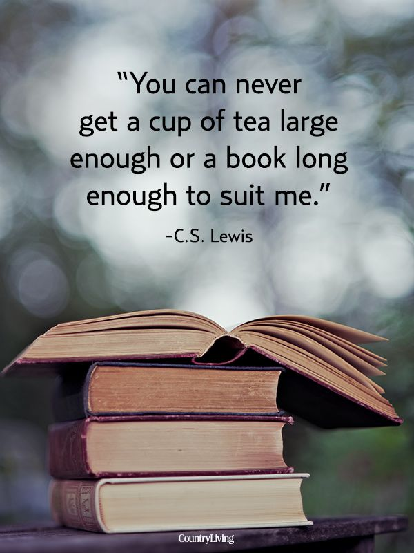 You can never get a cup of tea large enough or a book long enough to suit me. - C.S. Lewis