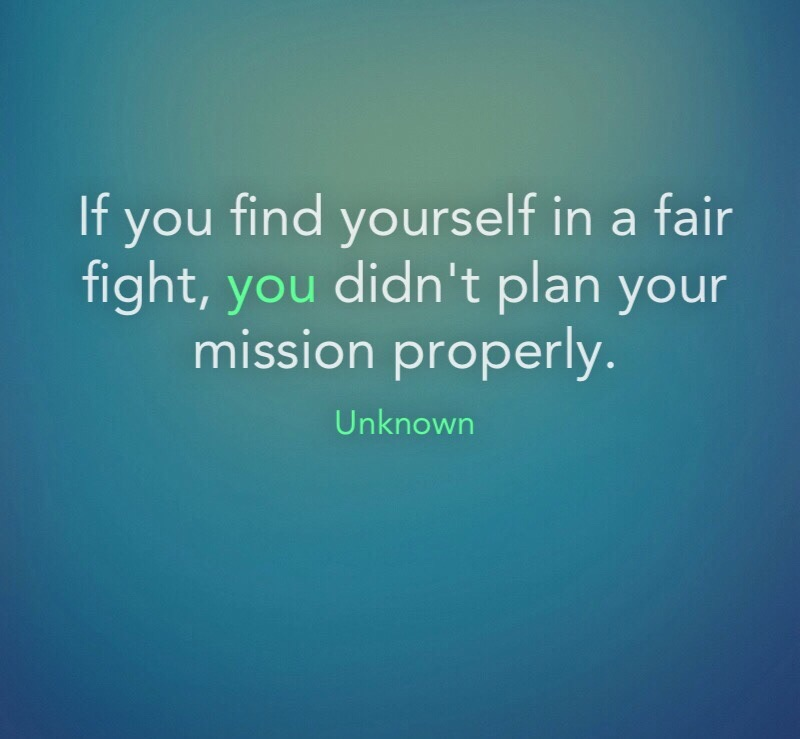 If you find yourself in a fair fight, you didn't plan your mission properly.