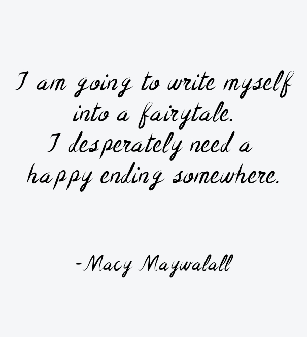I am going to write myself into a fairy tale. I desperately need a happy ending somewhere. - Macy Maywalall