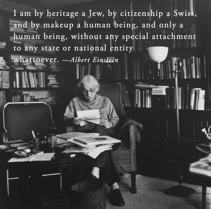 I am by heritage a Jew, by citizenship a Swiss, and by makeup a human being, and only a human being, without any special attachment to any state or national entity whatsoever. - Albert Einstein