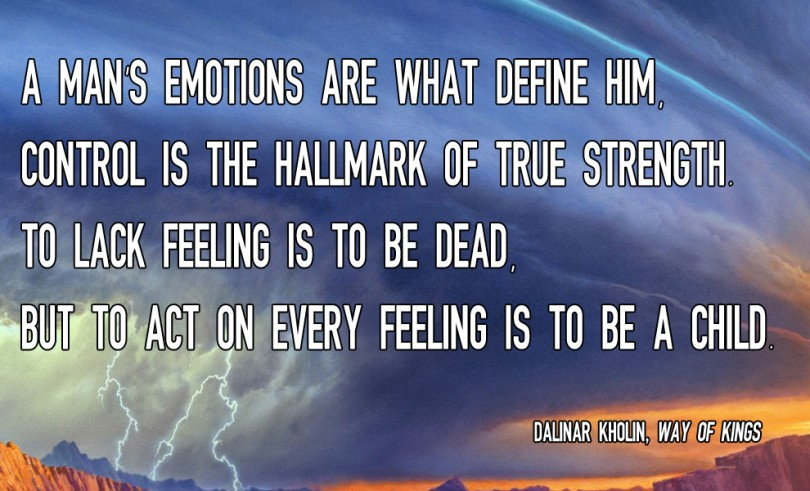 A mans emotions are what define him, control is the hallmark of true strength. To lack feeling is to be dead but to act on every feeling is to be a child. - Dalinar Kholin / Way Of Kings