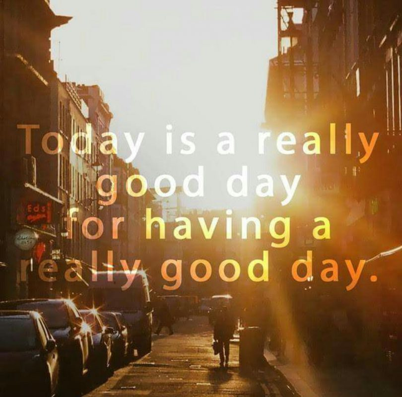 Today is a really good day for having a really good day.