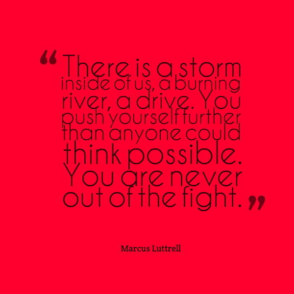 There is a storm inside of us, a burning river, a drive. You push yourself further than anyone could think possible. You are never out of the fight. - Marcus Luttrell