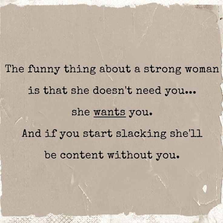 The funny thing about a strong woman is that she doesn't need you... she wants you. And if you start slacking she'll be content without you.