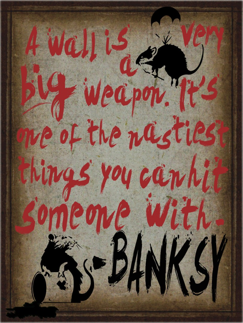 A wall is a very big weapon. It's one of the nastiest things you can hit somebody with. - Banksy