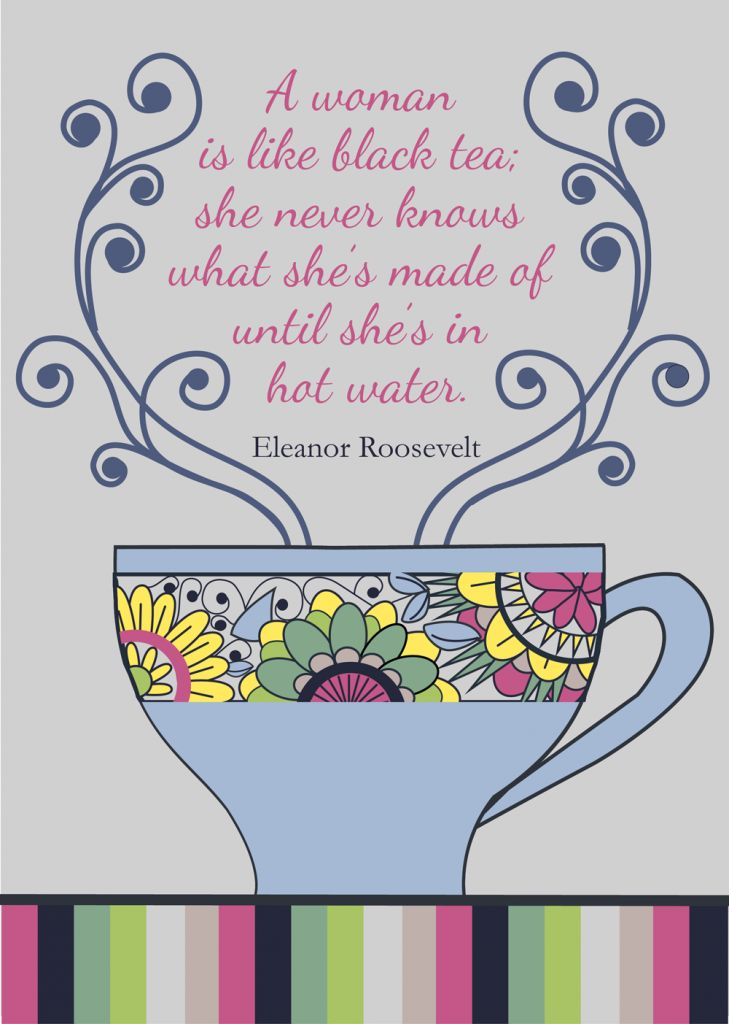 A woman is like black tea; she never knows what she's made of until she's in hot water. - Eleanor Roosevelt